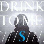 Drink To Me – S